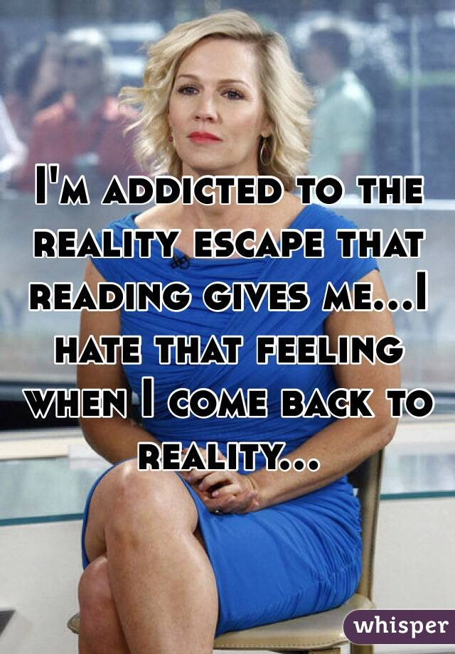 I'm addicted to the reality escape that reading gives me...I hate that feeling when I come back to reality...