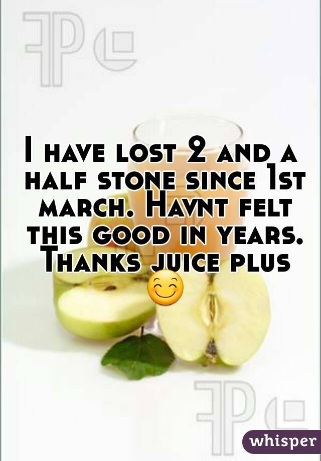 I have lost 2 and a half stone since 1st march. Havnt felt this good in years. Thanks juice plus 😊