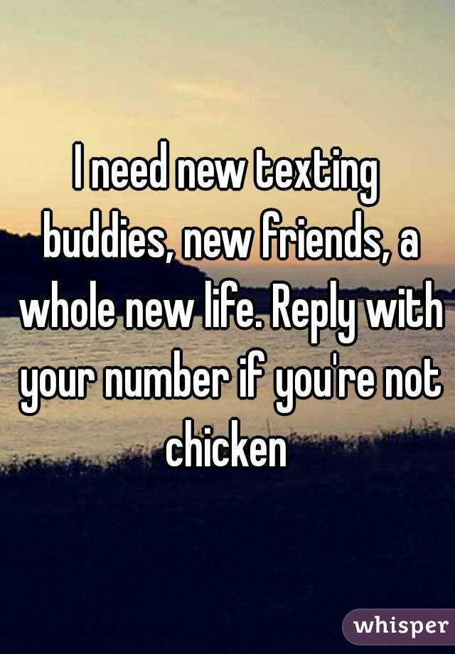 I need new texting buddies, new friends, a whole new life. Reply with your number if you're not chicken
