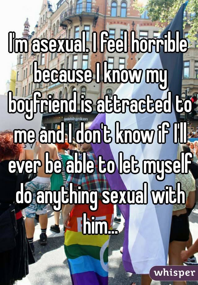 I'm asexual. I feel horrible because I know my boyfriend is attracted to me and I don't know if I'll ever be able to let myself do anything sexual with him...