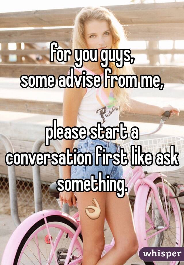 for you guys, some advise from me,  please start a conversation first like ask something. 👌