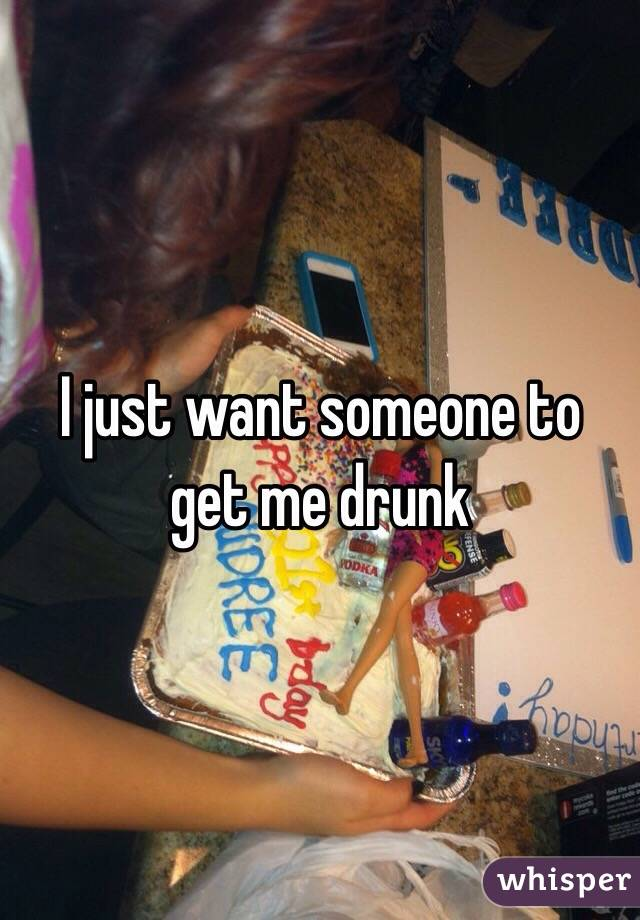 I just want someone to get me drunk