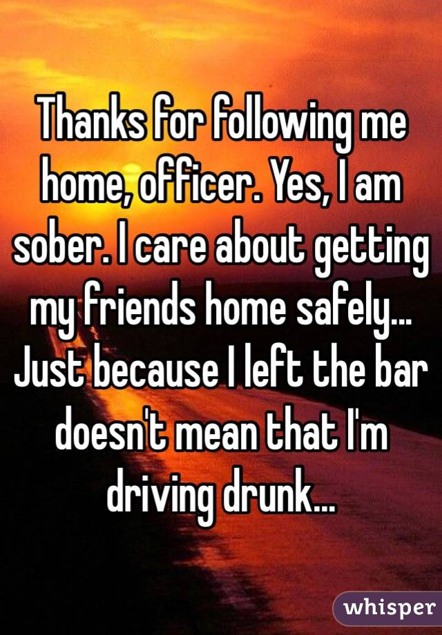 Thanks for following me home, officer. Yes, I am sober. I care about getting my friends home safely... Just because I left the bar doesn't mean that I'm driving drunk...
