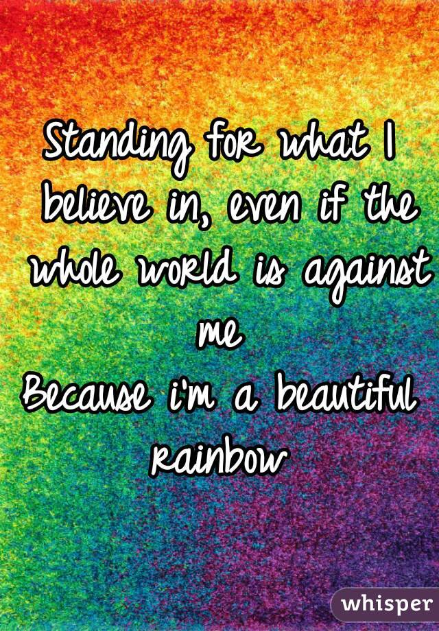 Standing for what I believe in, even if the whole world is against me  Because i'm a beautiful rainbow