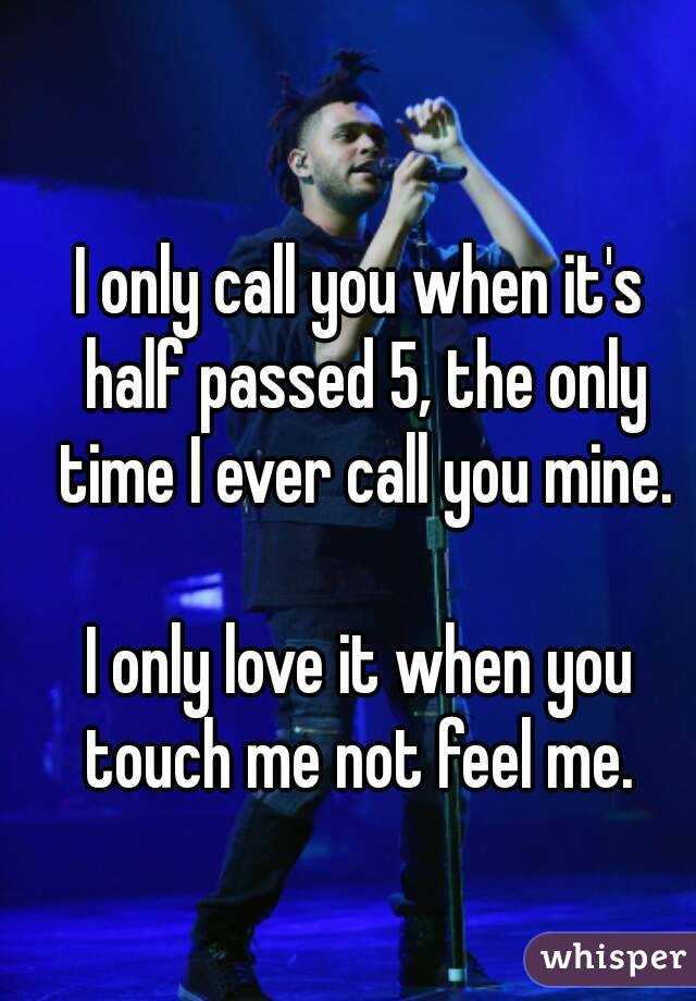 I only call you when it's half passed 5, the only time I ever call you mine.  I only love it when you touch me not feel me.