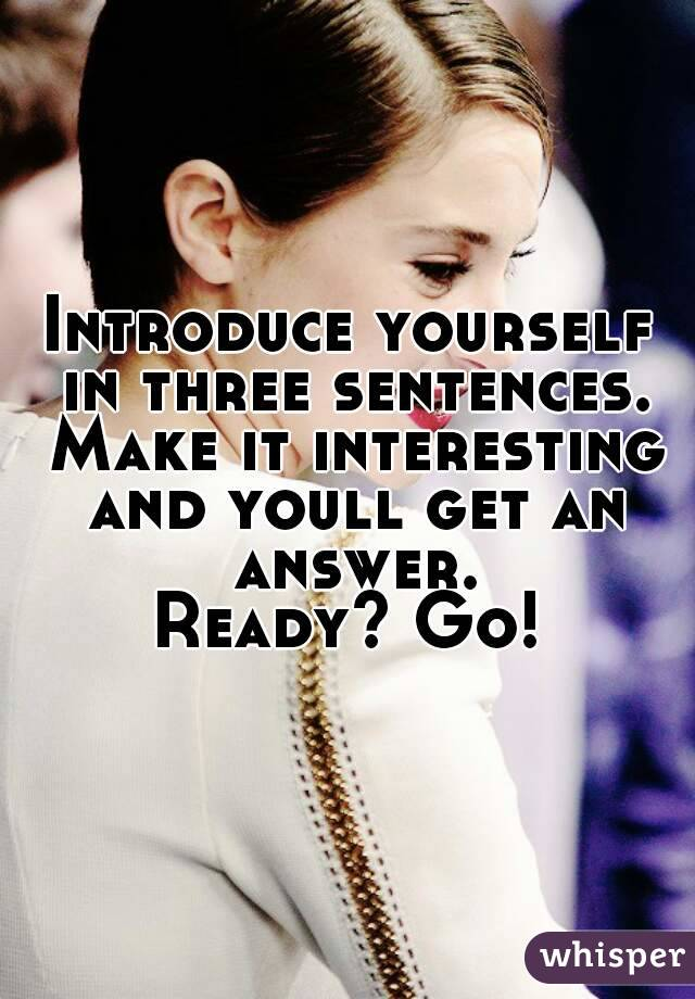 Introduce yourself in three sentences. Make it interesting and youll get an answer. Ready? Go!
