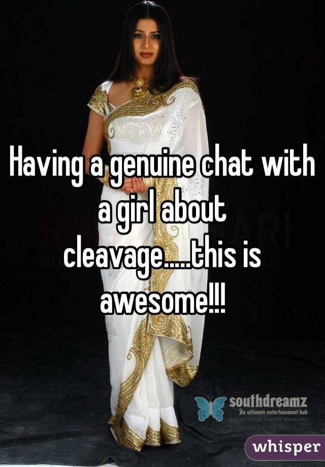 Having a genuine chat with a girl about cleavage.....this is awesome!!!