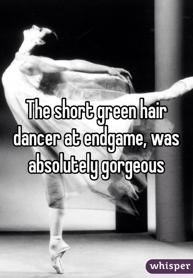 The short green hair dancer at endgame, was absolutely gorgeous