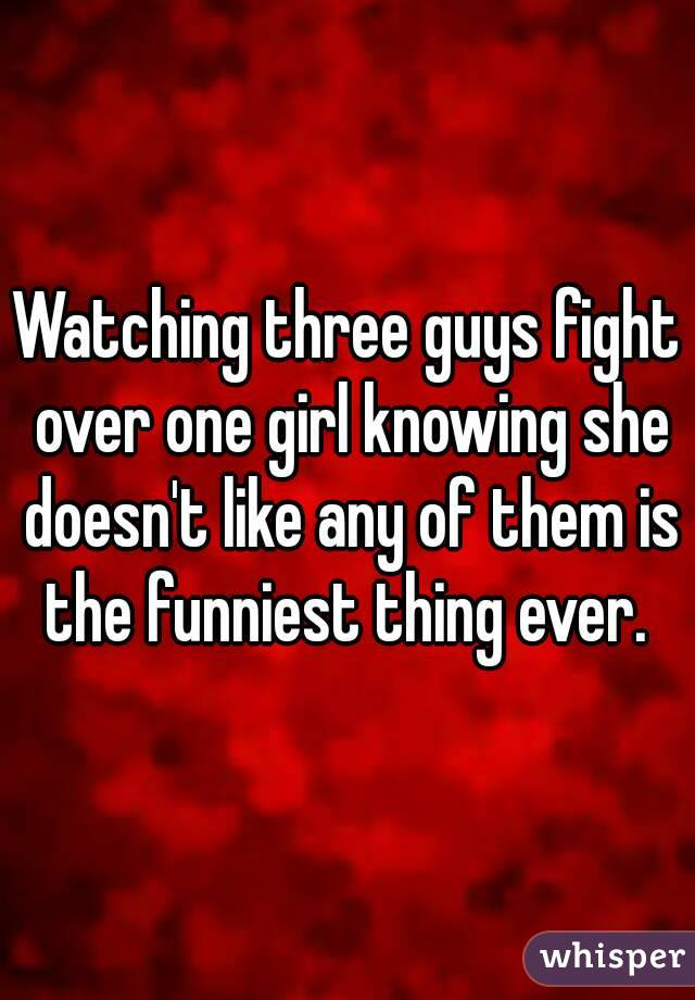 Watching three guys fight over one girl knowing she doesn't like any of them is the funniest thing ever.