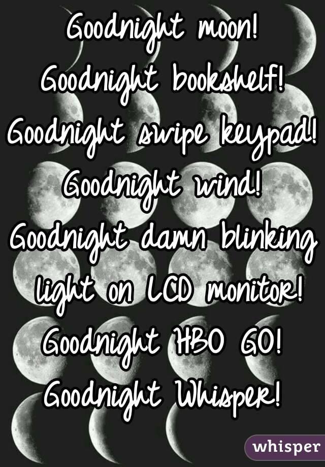 Goodnight moon! Goodnight bookshelf! Goodnight swipe keypad! Goodnight wind! Goodnight damn blinking light on LCD monitor! Goodnight HBO GO! Goodnight Whisper!