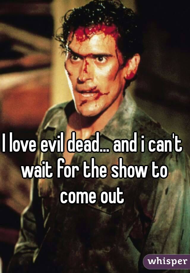 I love evil dead... and i can't wait for the show to come out
