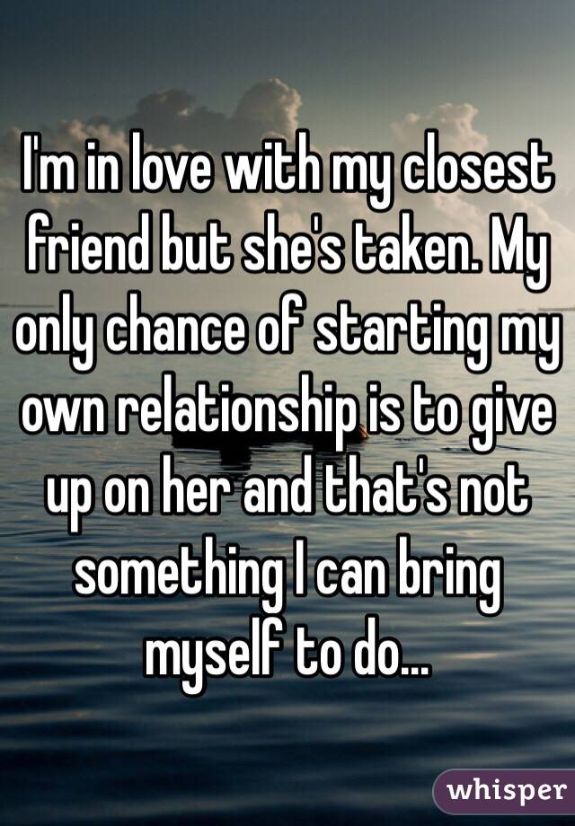 I'm in love with my closest friend but she's taken. My only chance of starting my own relationship is to give up on her and that's not something I can bring myself to do...