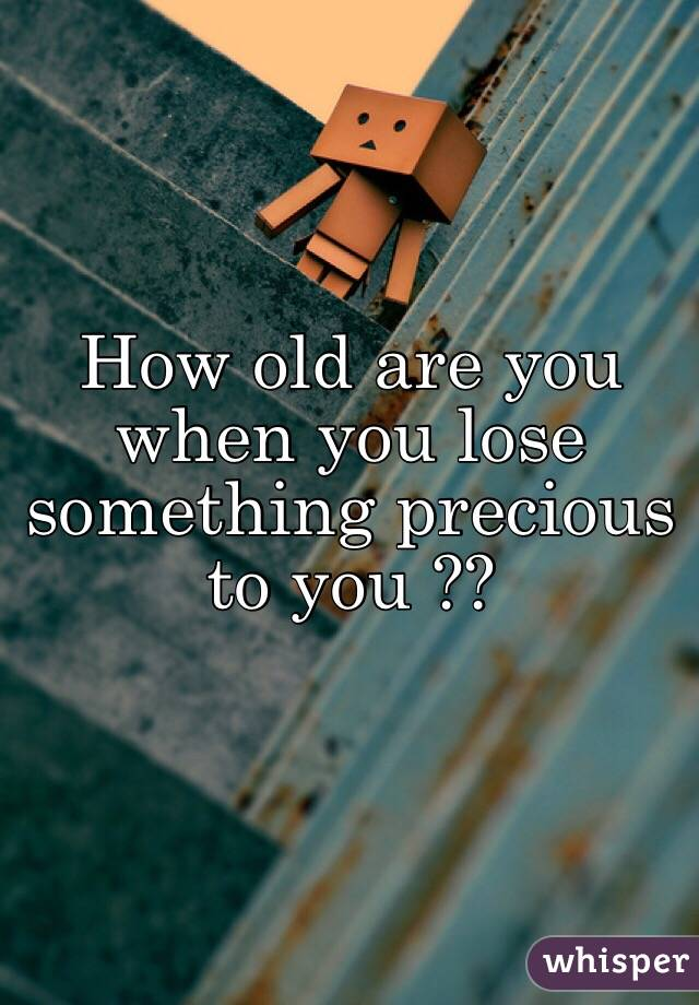 How old are you when you lose something precious to you ??