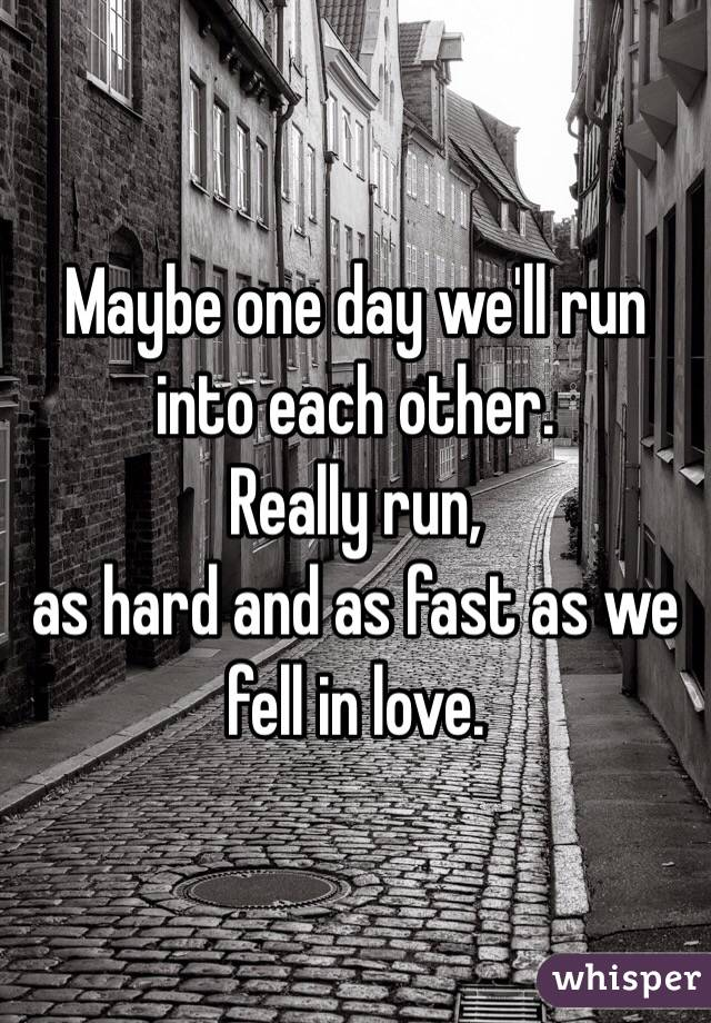 Maybe one day we'll run into each other. Really run,  as hard and as fast as we fell in love.