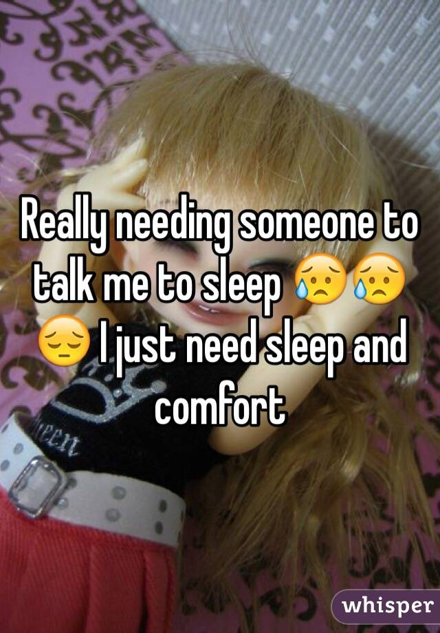 Really needing someone to talk me to sleep 😥😥😔 I just need sleep and comfort