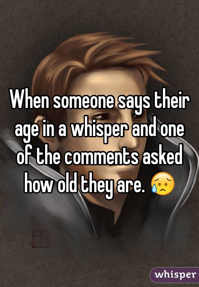 When someone says their age in a whisper and one of the comments asked how old they are. 😥