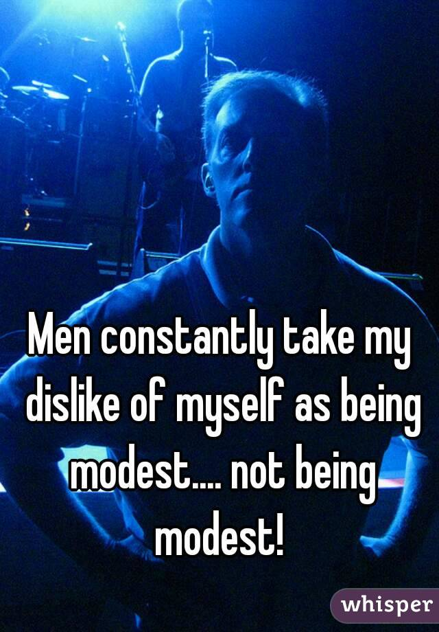 Men constantly take my dislike of myself as being modest.... not being modest!