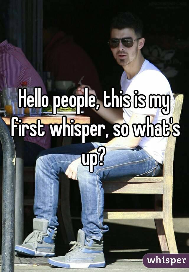 Hello people, this is my first whisper, so what's up?