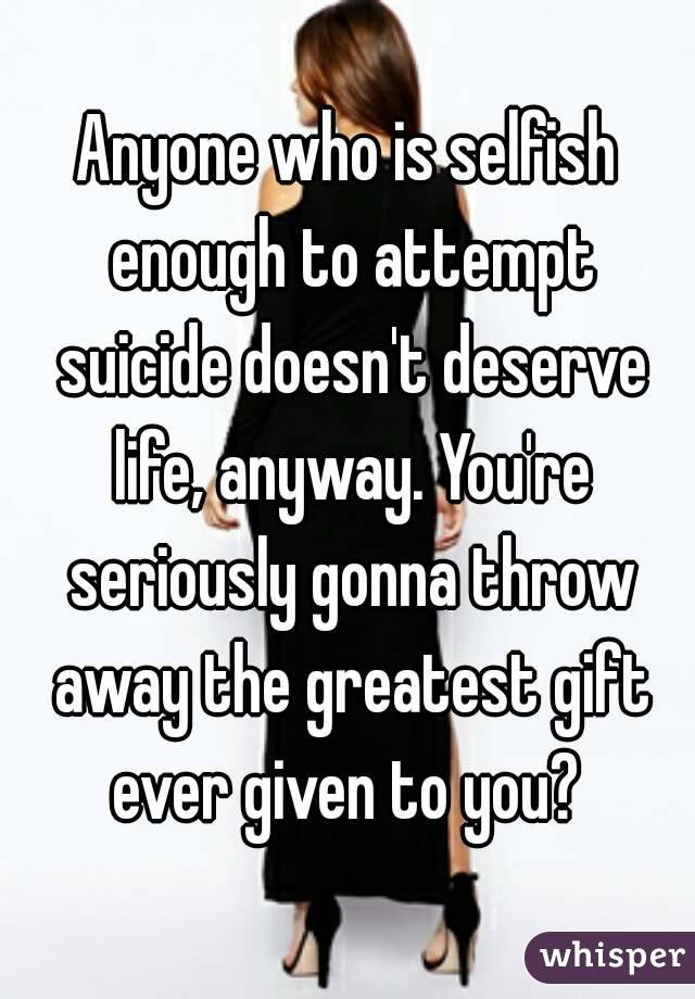 Anyone who is selfish enough to attempt suicide doesn't deserve life, anyway. You're seriously gonna throw away the greatest gift ever given to you?
