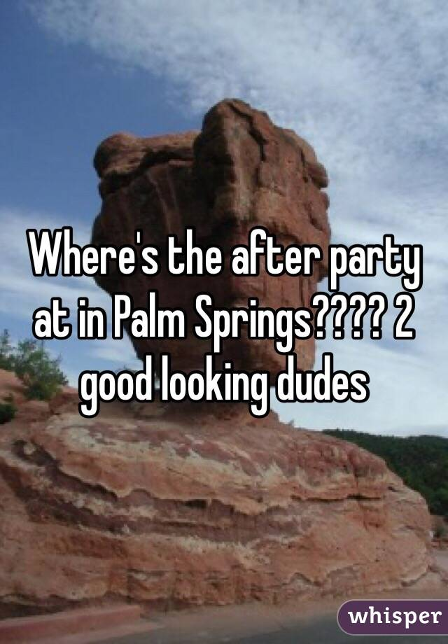 Where's the after party at in Palm Springs???? 2 good looking dudes