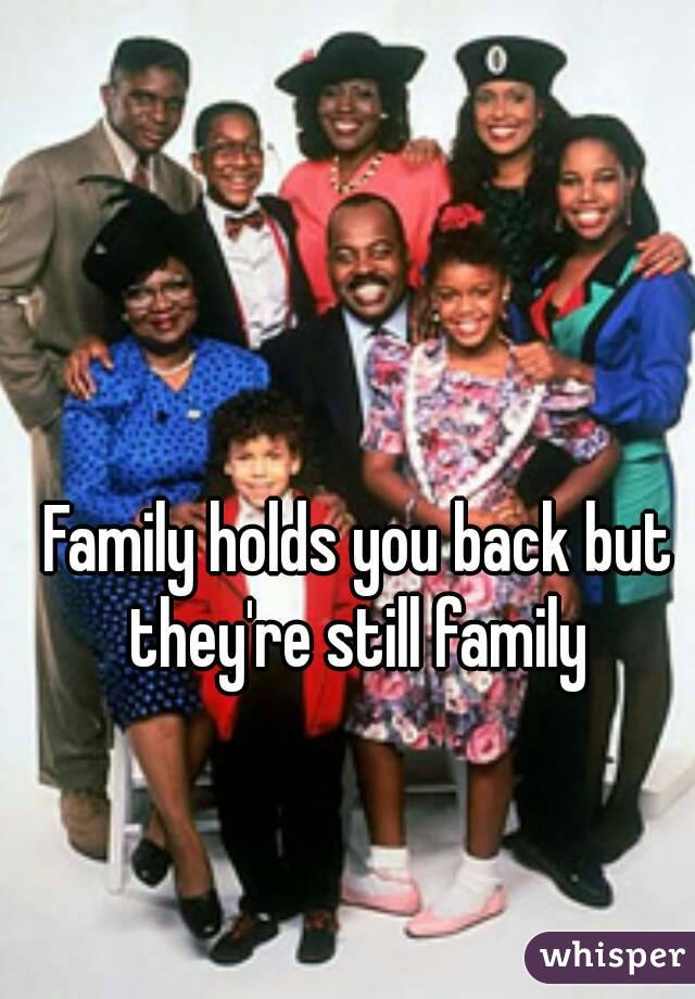 Family holds you back but they're still family