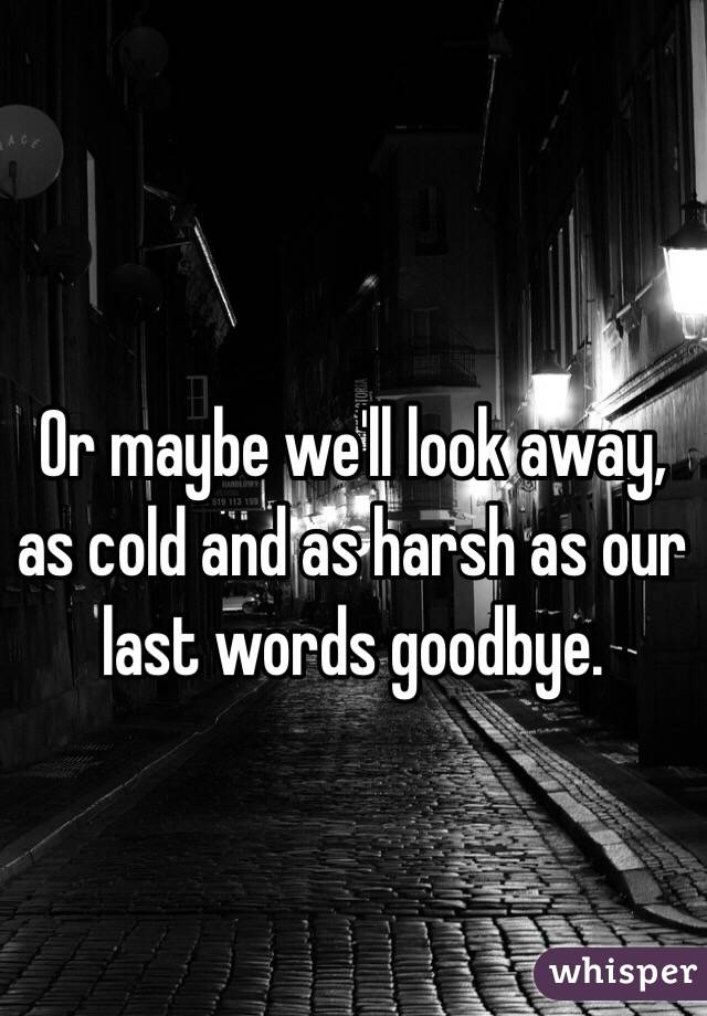 Or maybe we'll look away, as cold and as harsh as our last words goodbye.