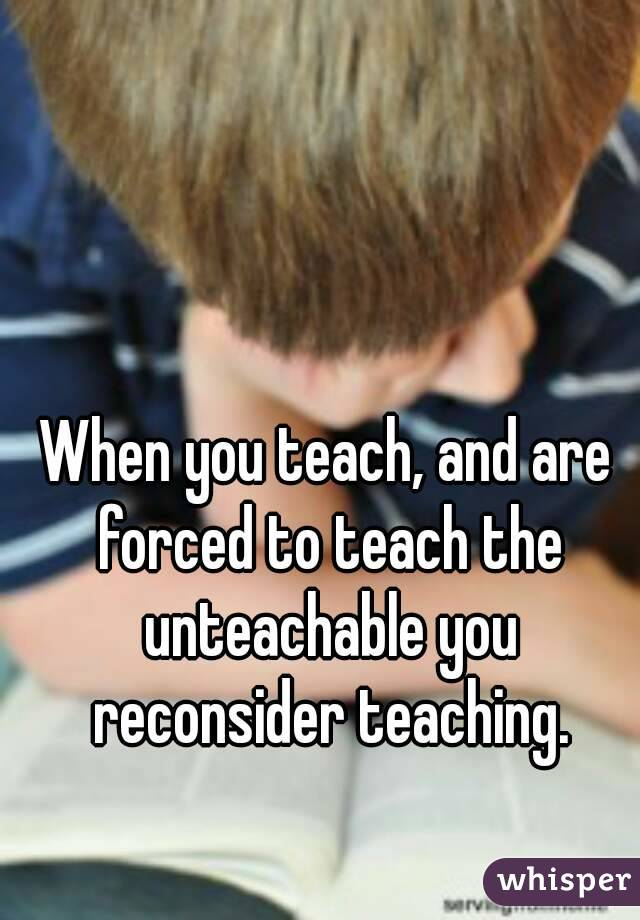 When you teach, and are forced to teach the unteachable you reconsider teaching.
