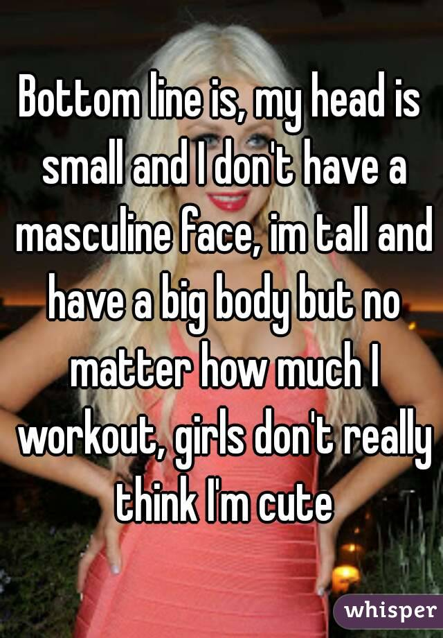 Bottom line is, my head is small and I don't have a masculine face, im tall and have a big body but no matter how much I workout, girls don't really think I'm cute