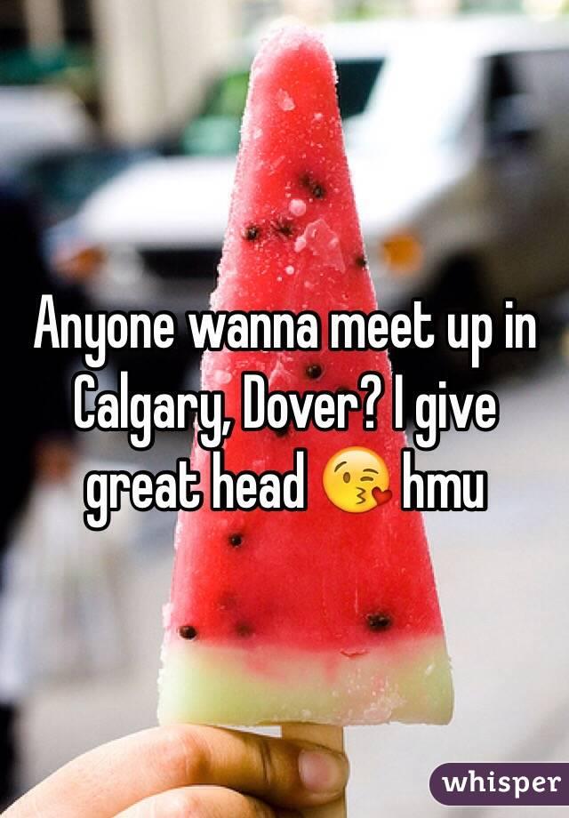 Anyone wanna meet up in Calgary, Dover? I give great head 😘 hmu