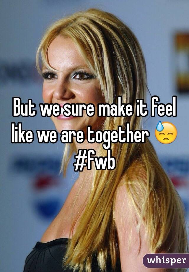 But we sure make it feel like we are together 😓 #fwb