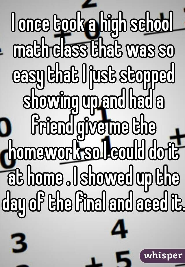 I once took a high school math class that was so easy that I just stopped showing up and had a friend give me the homework so I could do it at home . I showed up the day of the final and aced it.