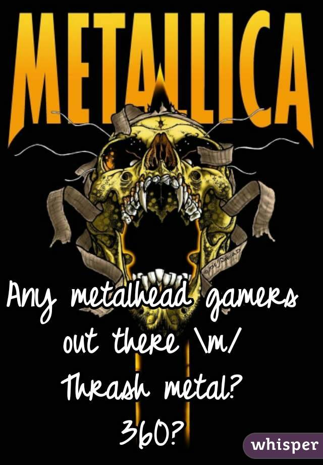 Any metalhead gamers out there \m/  Thrash metal? 360?
