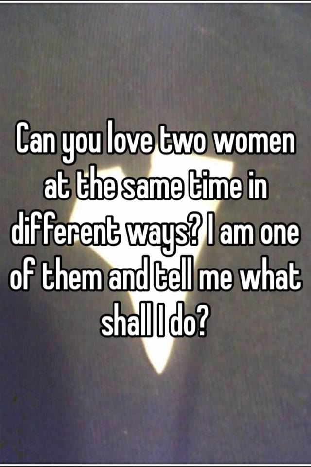 I Am In Love With Two Women