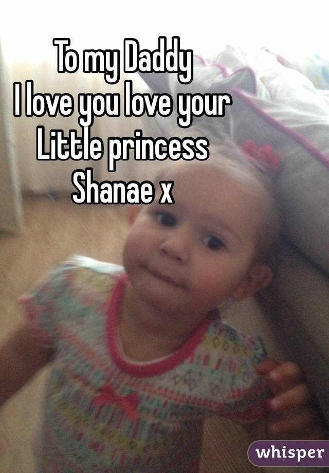 To my Daddy I love you love your  Little princess  Shanae x