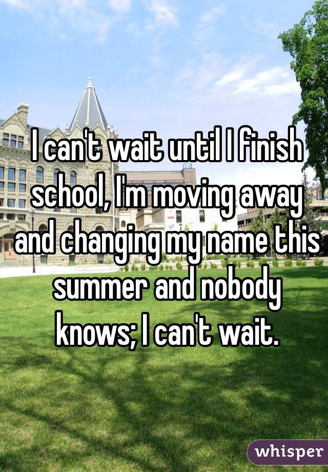 I can't wait until I finish school, I'm moving away and changing my name this summer and nobody knows; I can't wait.
