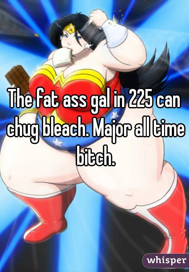 The fat ass gal in 225 can chug bleach. Major all time bitch.