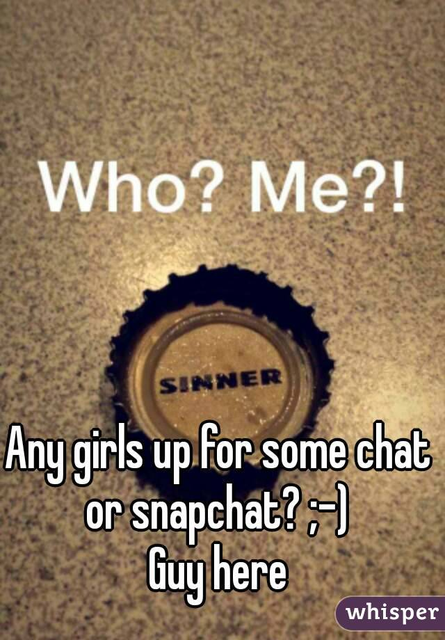 Any girls up for some chat or snapchat? ;-)  Guy here