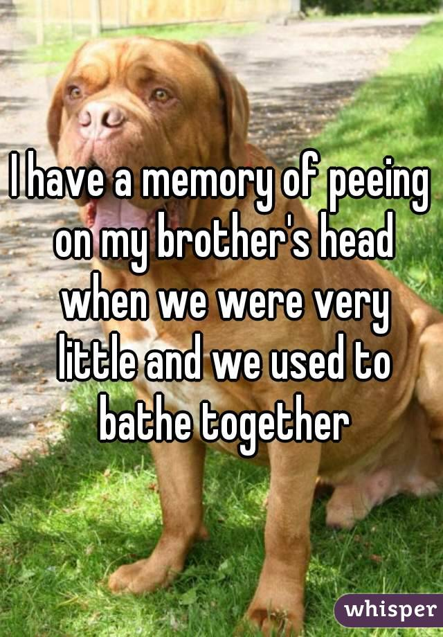 I have a memory of peeing on my brother's head when we were very little and we used to bathe together