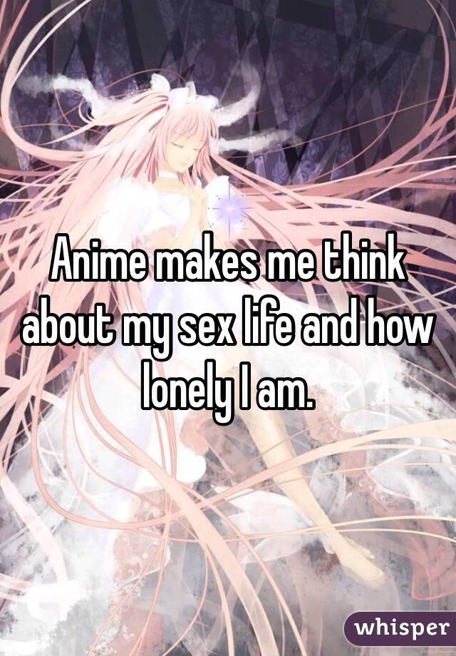 Anime makes me think about my sex life and how lonely I am.