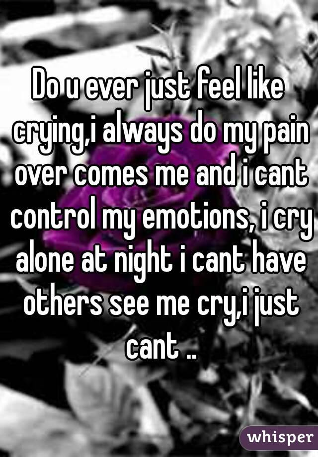 Do u ever just feel like crying,i always do my pain over comes me and i cant control my emotions, i cry alone at night i cant have others see me cry,i just cant ..