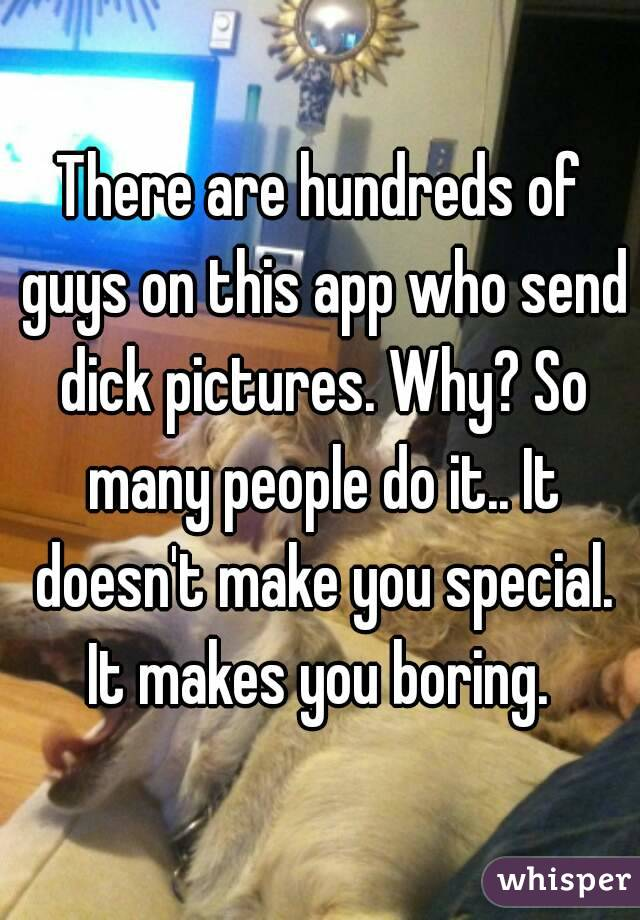 There are hundreds of guys on this app who send dick pictures. Why? So many people do it.. It doesn't make you special. It makes you boring.