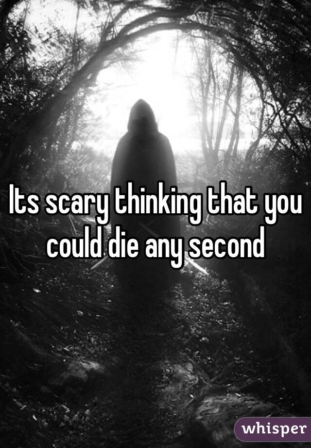 Its scary thinking that you could die any second
