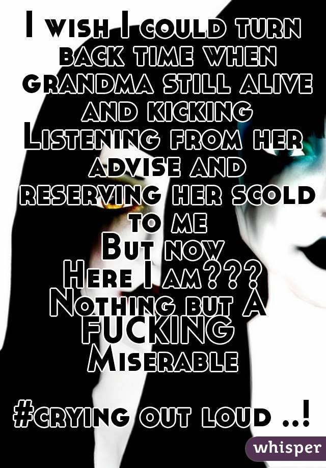 I wish I could turn back time when grandma still alive and kicking Listening from her advise and reserving her scold to me But now Here I am??? Nothing but A  FUCKING  Miserable  #crying out loud ..!