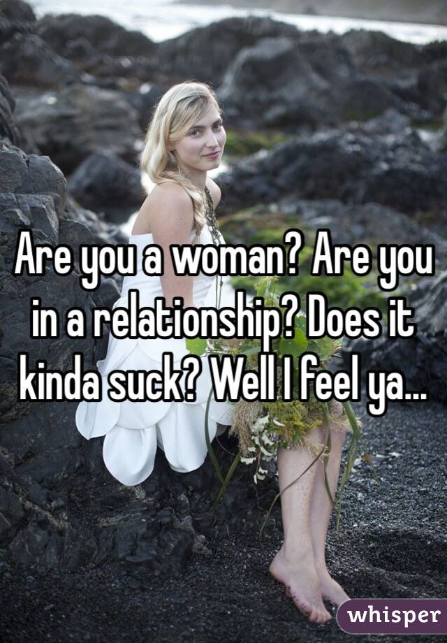 Are you a woman? Are you in a relationship? Does it kinda suck? Well I feel ya...