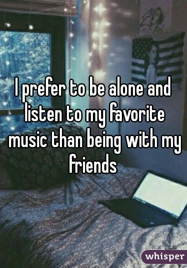 I prefer to be alone and listen to my favorite music than being with my friends