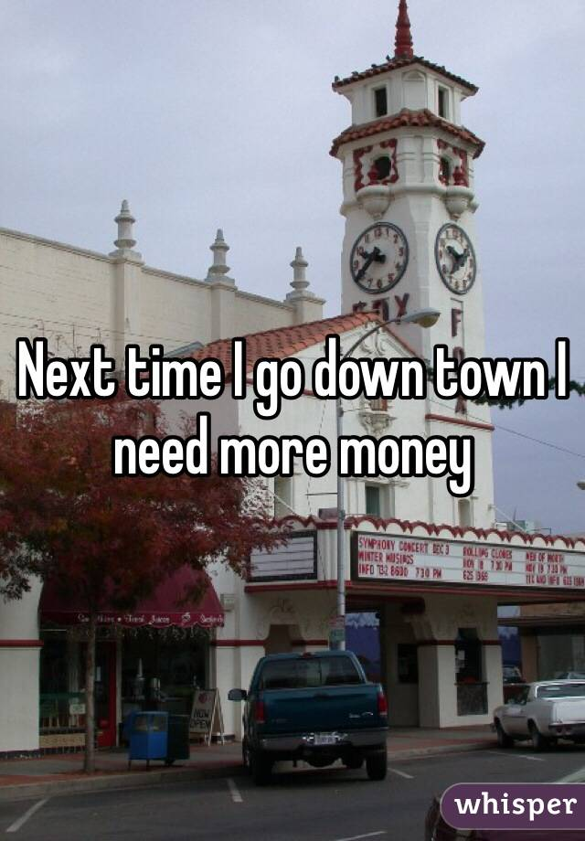 Next time I go down town I need more money