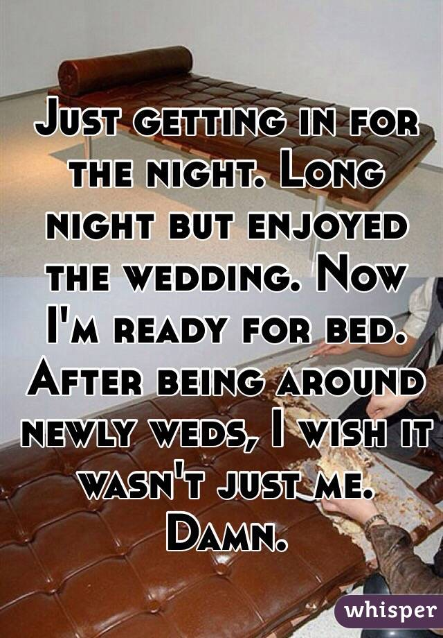 Just getting in for the night. Long night but enjoyed the wedding. Now I'm ready for bed. After being around newly weds, I wish it wasn't just me.  Damn.