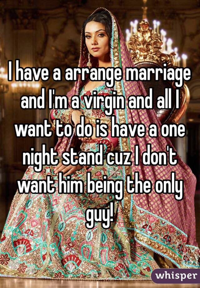 I have a arrange marriage and I'm a virgin and all I want to do is have a one night stand cuz I don't want him being the only guy!