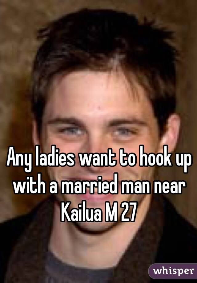 Any ladies want to hook up with a married man near Kailua M 27