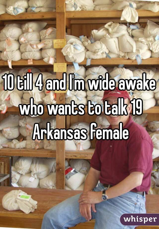 10 till 4 and I'm wide awake who wants to talk 19 Arkansas female